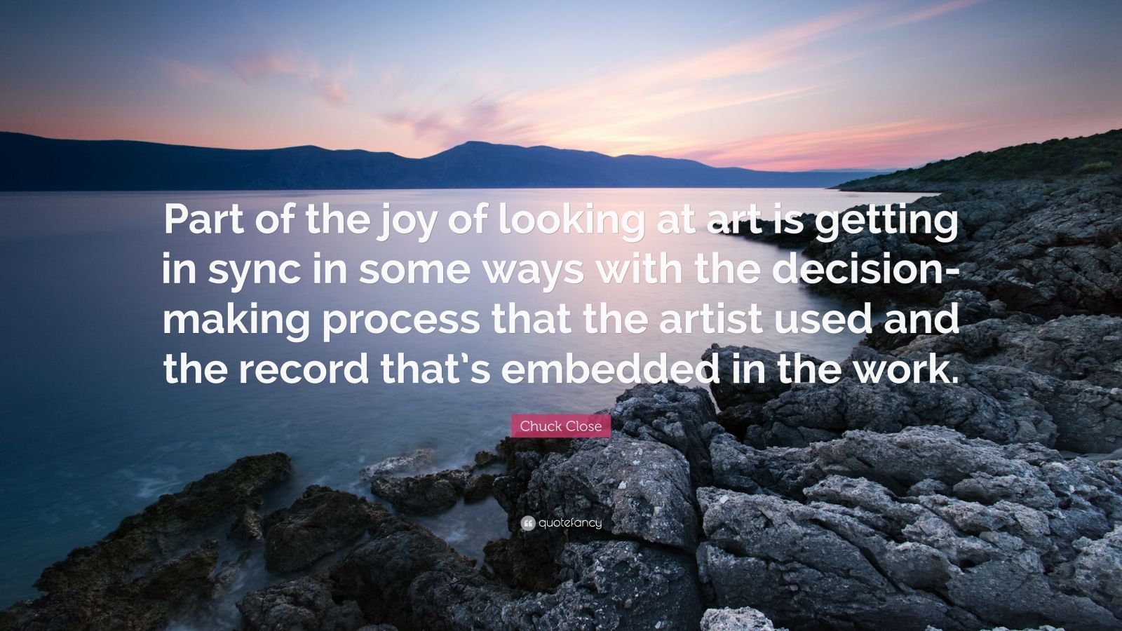 "Chuck Close Quote: ""Part of the joy of looking at art is getting in sync in some ways with the decision-making process that the artist used and the record that's embedded in the work."""