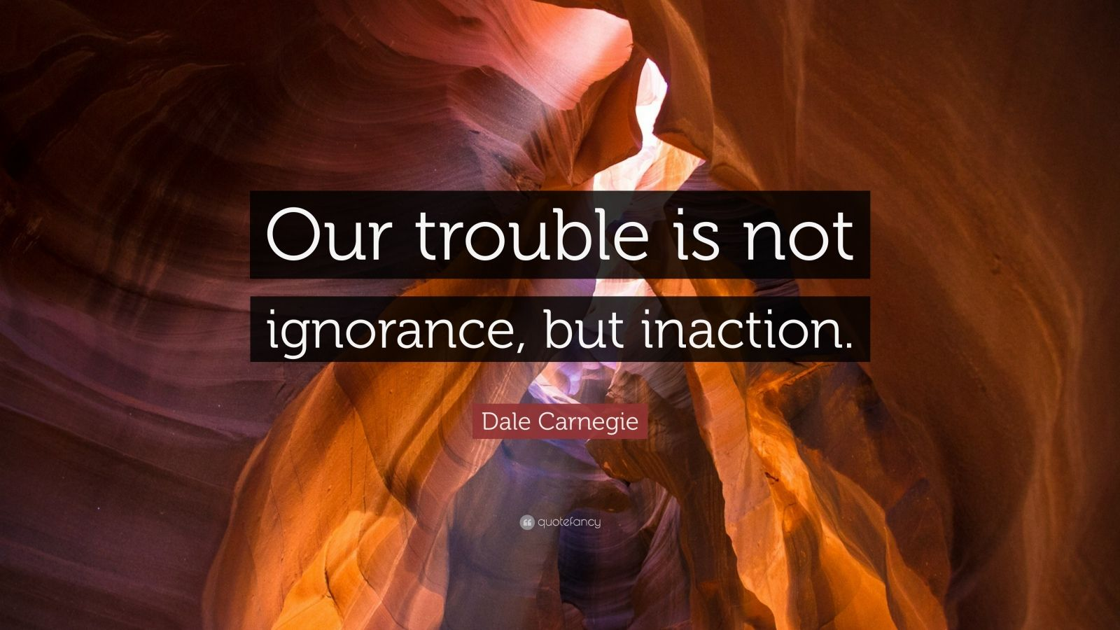 "Dale Carnegie Quote: ""Our trouble is not ignorance, but inaction."""