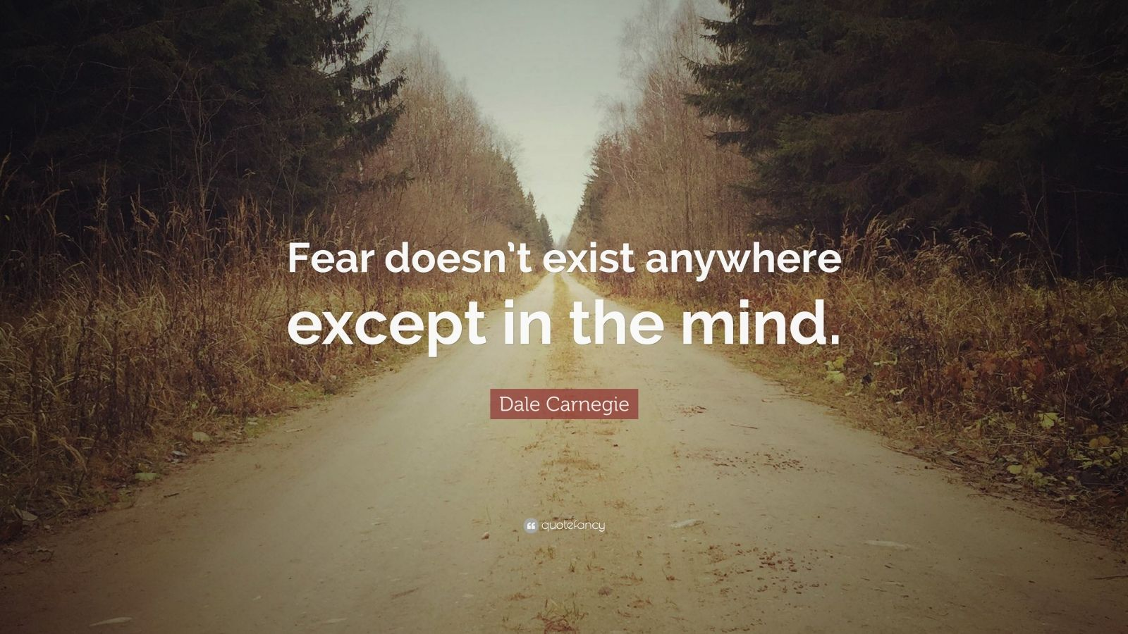 """Dale Carnegie Quote: """"Fear doesn't exist anywhere except in the mind."""""""