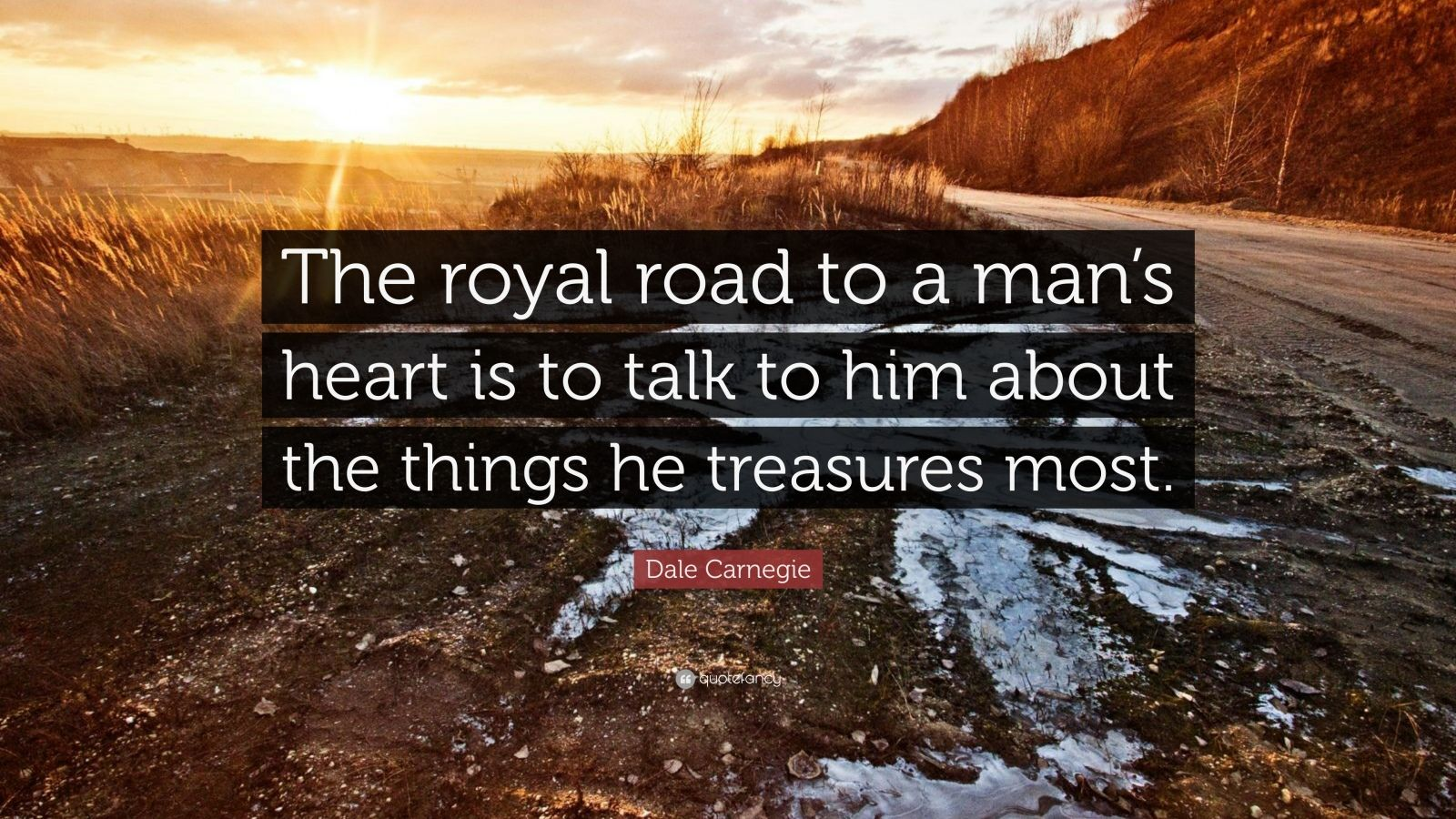 """Dale Carnegie Quote: """"The royal road to a man's heart is to talk to him about the things he treasures most."""""""