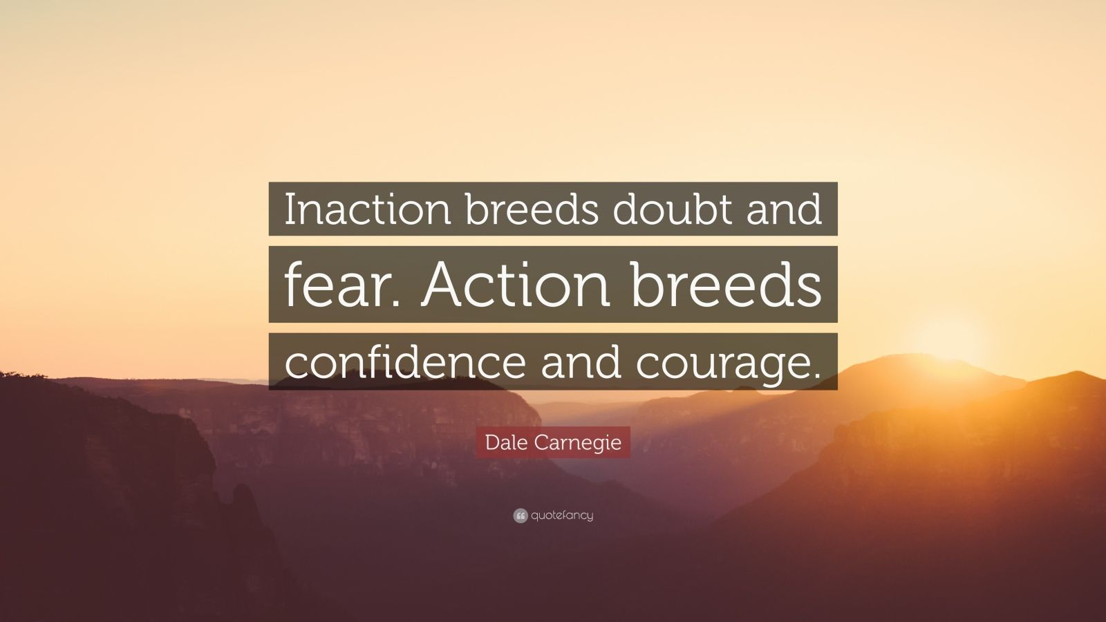 "Dale Carnegie Quote: ""Inaction breeds doubt and fear. Action breeds confidence and courage."""