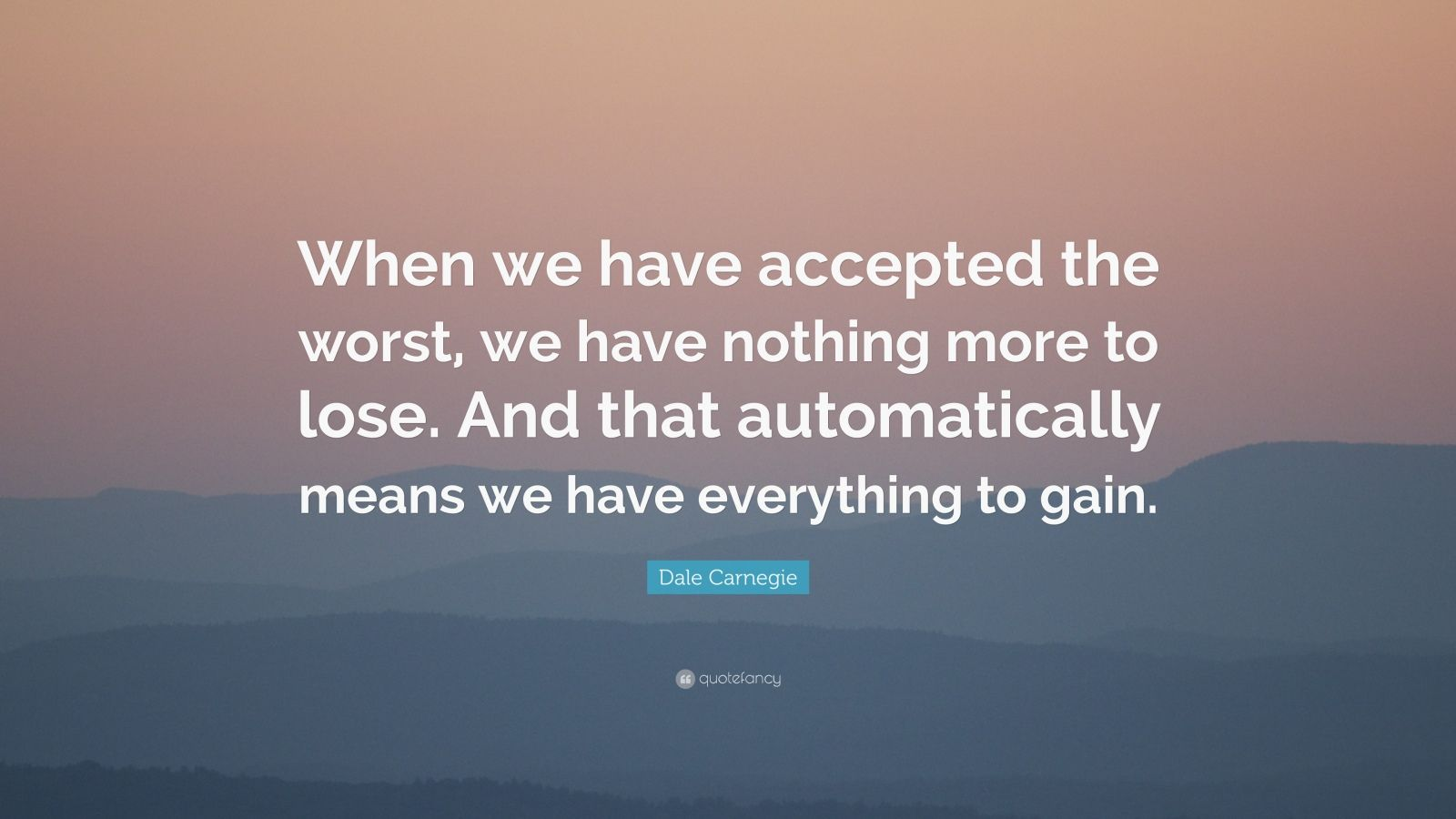 """Dale Carnegie Quote: """"When we have accepted the worst, we have nothing more to lose. And that automatically means we have everything to gain."""""""
