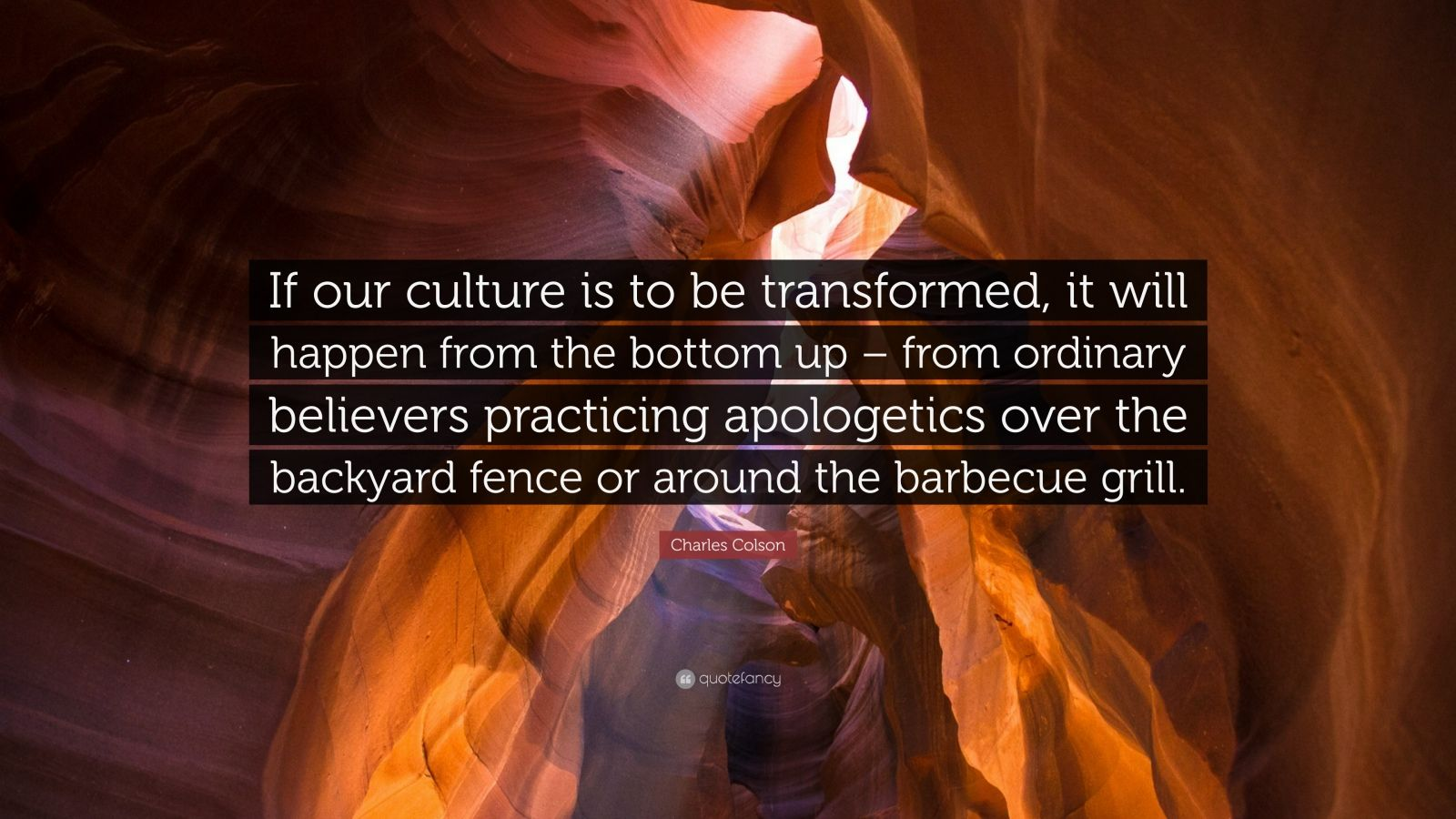 """Charles Colson Quote: """"If our culture is to be transformed, it will happen from the bottom up – from ordinary believers practicing apologetics over the backyard fence or around the barbecue grill."""""""