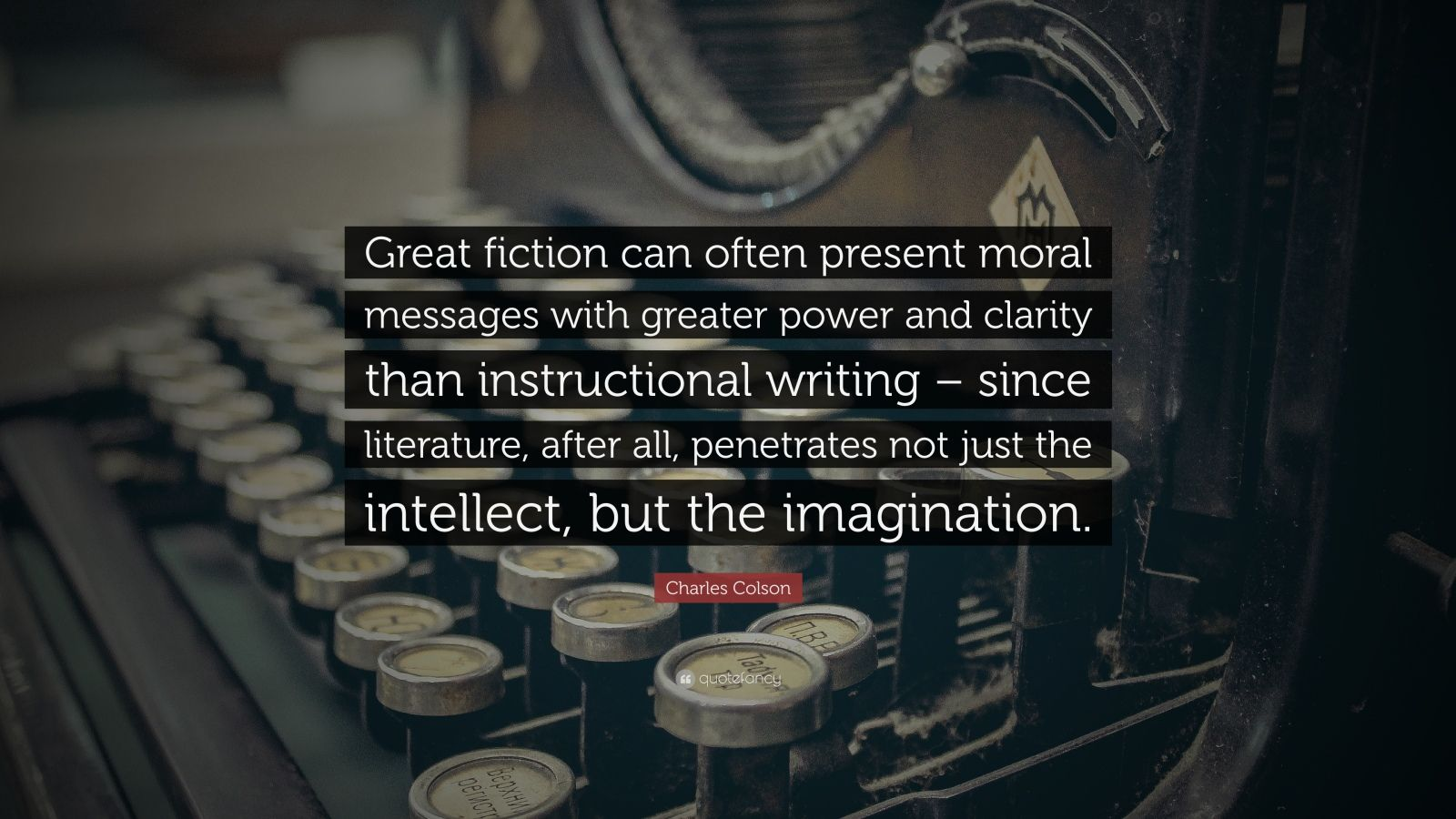 "Charles Colson Quote: ""Great fiction can often present moral messages with greater power and clarity than instructional writing – since literature, after all, penetrates not just the intellect, but the imagination."""