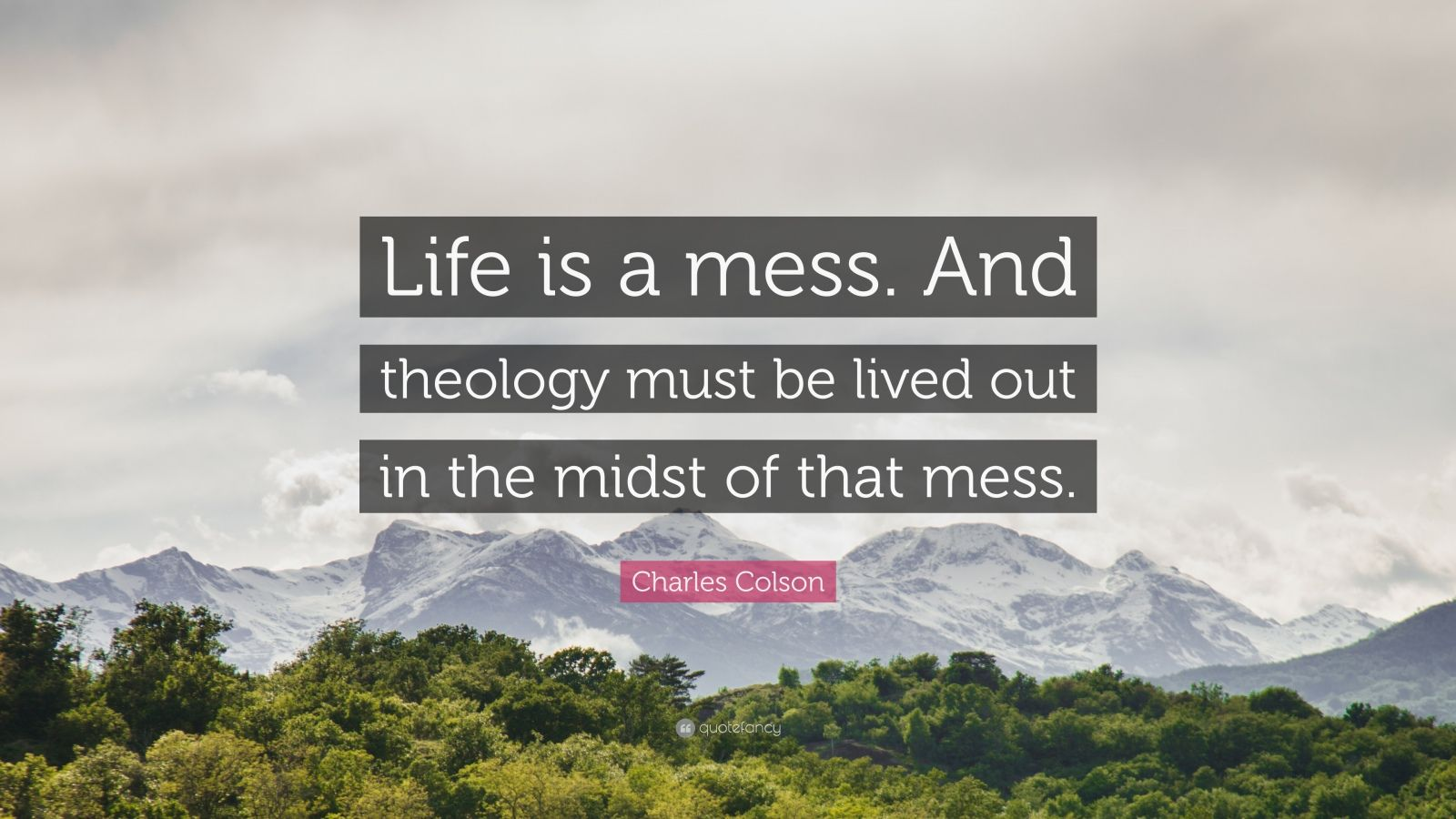 """Charles Colson Quote: """"Life is a mess. And theology must be lived out in the midst of that mess."""""""