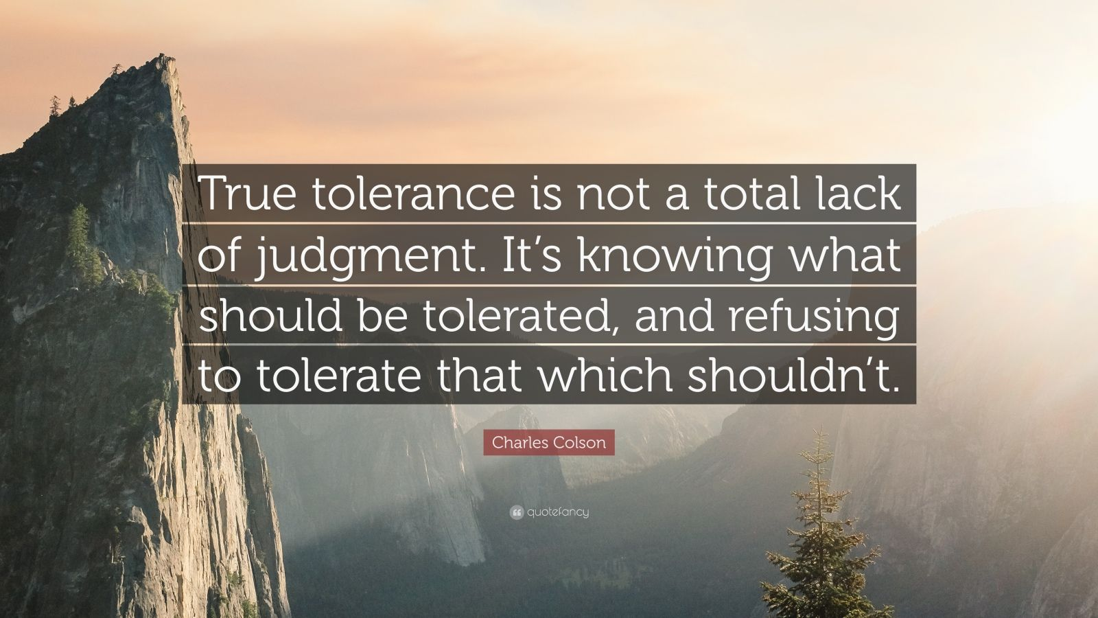 "Charles Colson Quote: ""True tolerance is not a total lack of judgment. It's knowing what should be tolerated, and refusing to tolerate that which shouldn't."""
