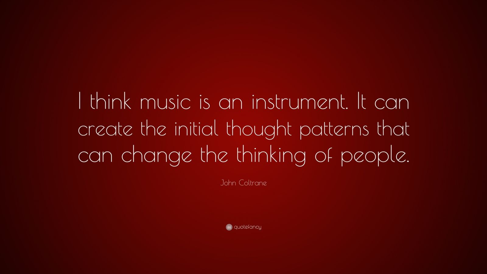 """John Coltrane Quote: """"I think music is an instrument. It can create the initial thought patterns that can change the thinking of people."""""""