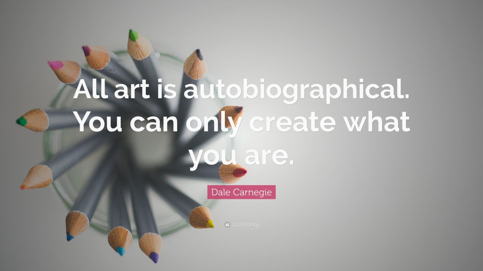 """Dale Carnegie Quote: """"All art is autobiographical. You can only create what you are."""""""