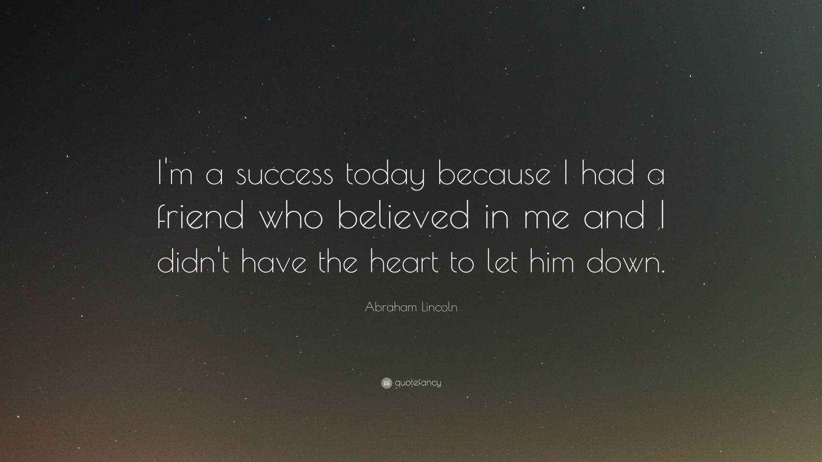 "Abraham Lincoln Quote: ""I'm a success today because I had a friend who believed in me and I didn't have the heart to let him down."""
