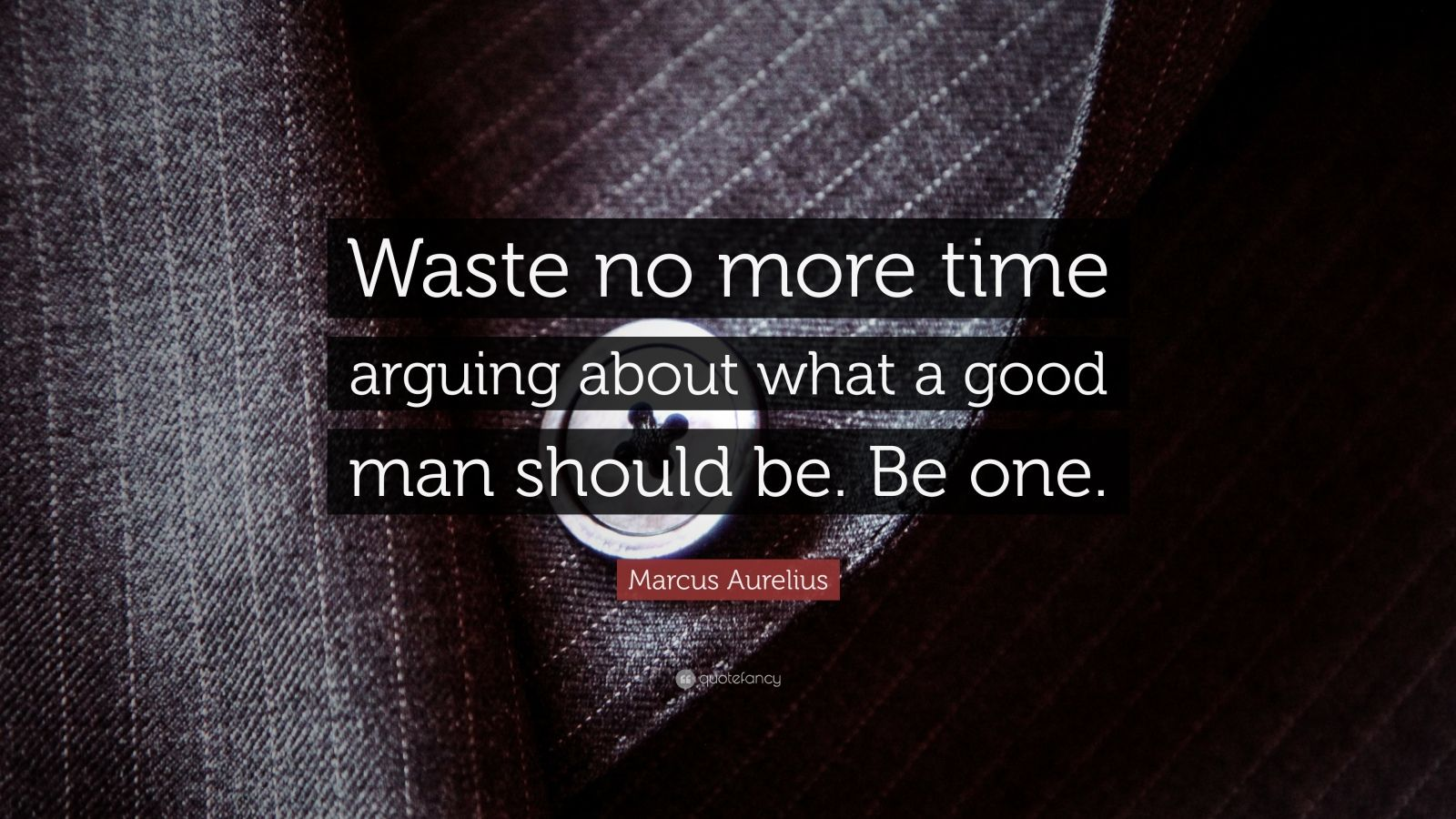 "Marcus Aurelius Quote: ""Waste no more time arguing about what a good man should be. Be one."""