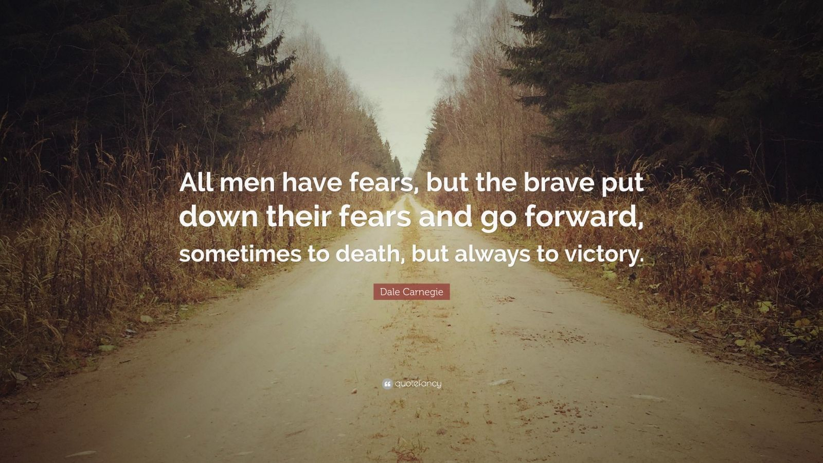 "Dale Carnegie Quote: ""All men have fears, but the brave put down their fears and go forward, sometimes to death, but always to victory."""