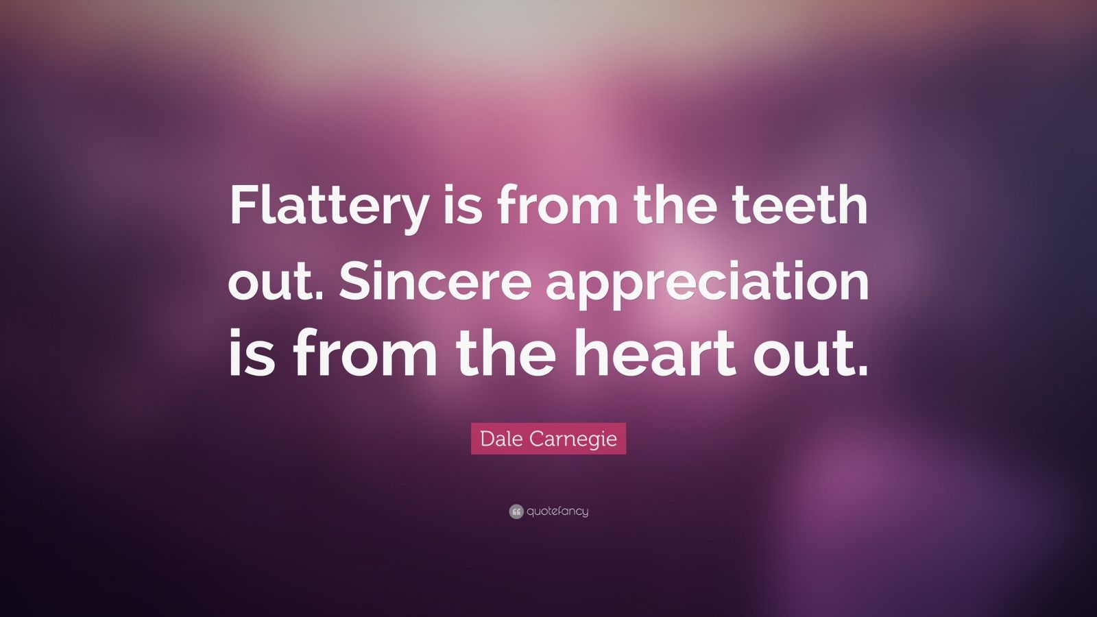 """Dale Carnegie Quote: """"Flattery is from the teeth out. Sincere appreciation is from the heart out."""""""
