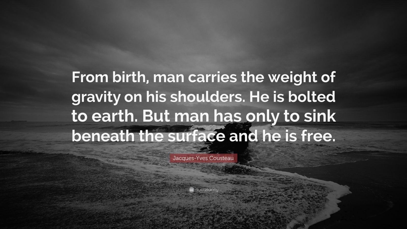 """Jacques-Yves Cousteau Quote: """"From birth, man carries the weight of gravity on his shoulders. He is bolted to earth. But man has only to sink beneath the surface and he is free."""""""
