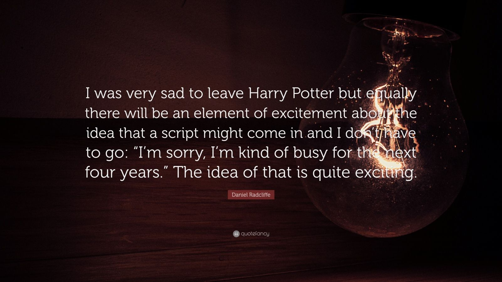 """Daniel Radcliffe Quote: """"I was very sad to leave Harry Potter but equally there will be an element of excitement about the idea that a script might come in and I don't have to go: """"I'm sorry, I'm kind of busy for the next four years."""" The idea of that is quite exciting."""""""
