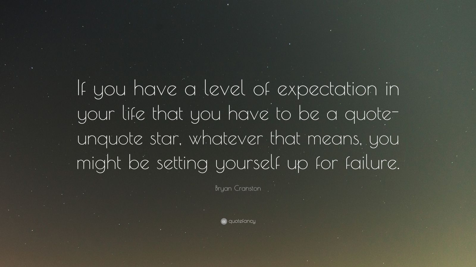 """Bryan Cranston Quote: """"If you have a level of expectation in your life that you have to be a quote-unquote star, whatever that means, you might be setting yourself up for failure."""""""