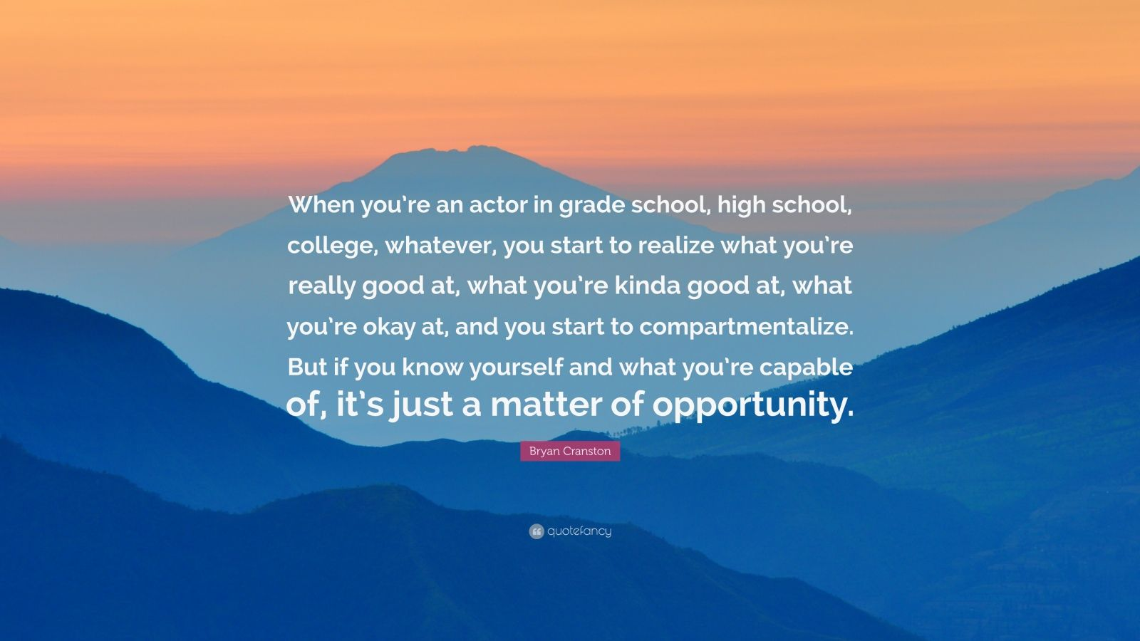"""Bryan Cranston Quote: """"When you're an actor in grade school, high school, college, whatever, you start to realize what you're really good at, what you're kinda good at, what you're okay at, and you start to compartmentalize. But if you know yourself and what you're capable of, it's just a matter of opportunity."""""""