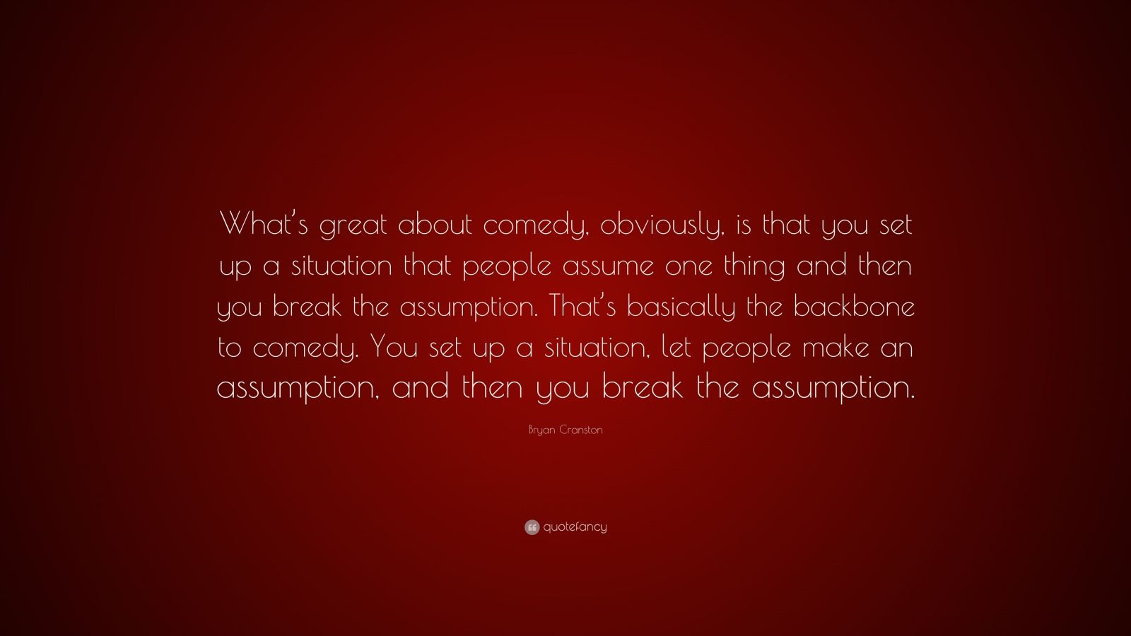 """Bryan Cranston Quote: """"What's great about comedy, obviously, is that you set up a situation that people assume one thing and then you break the assumption. That's basically the backbone to comedy. You set up a situation, let people make an assumption, and then you break the assumption."""""""