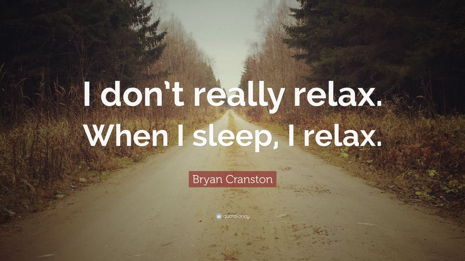 """Bryan Cranston Quote: """"I don't really relax. When I sleep, I relax."""""""