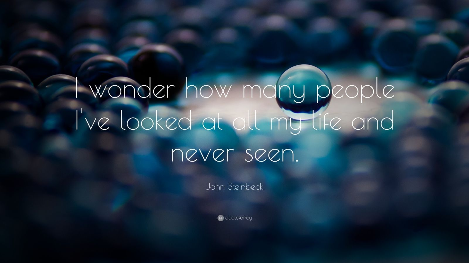 "John Steinbeck Quote: ""I wonder how many people I've looked at all my life and never seen."""