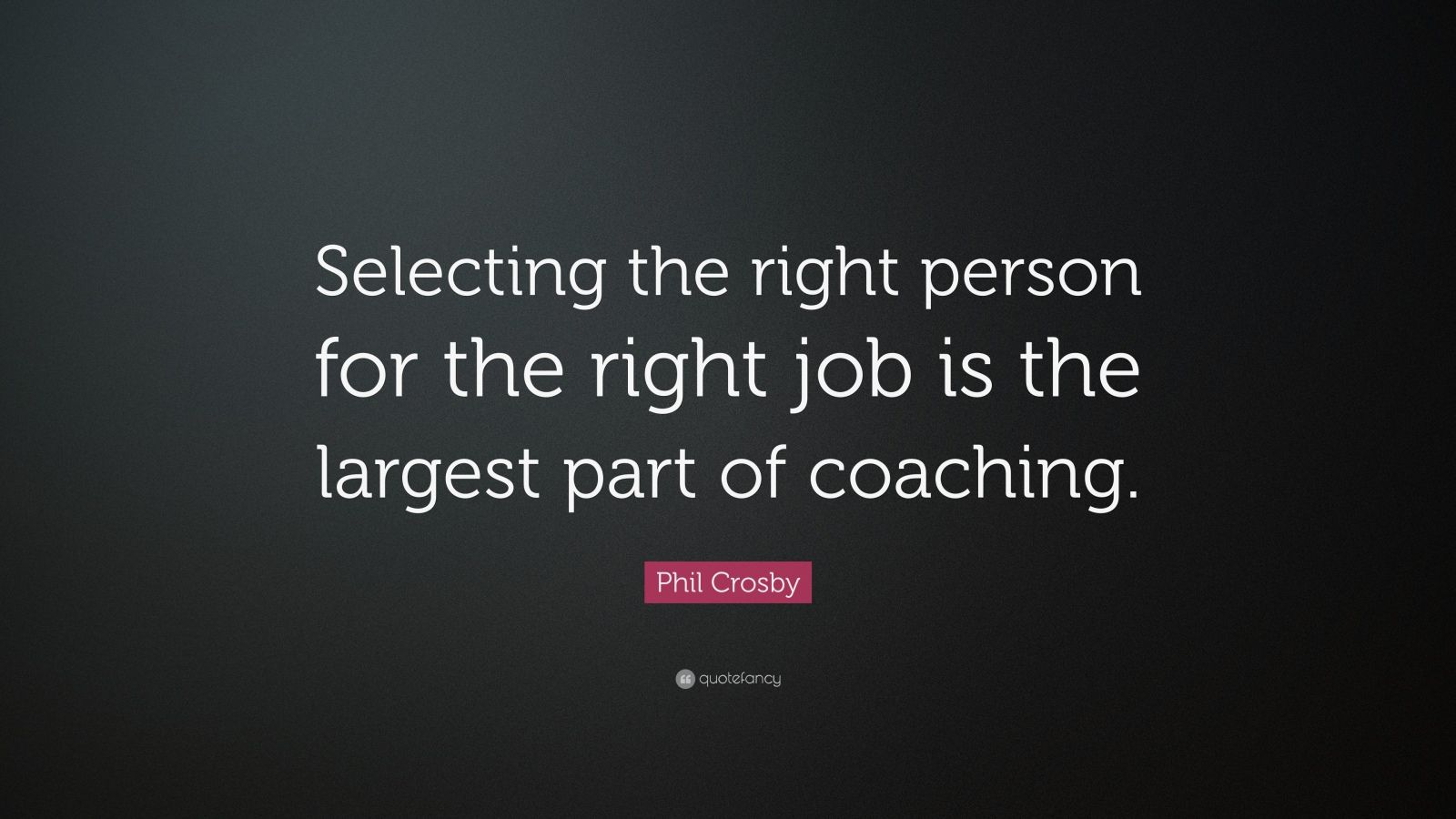 "Right Person For The Job Quotes: Phil Crosby Quote: ""Selecting The Right Person For The"