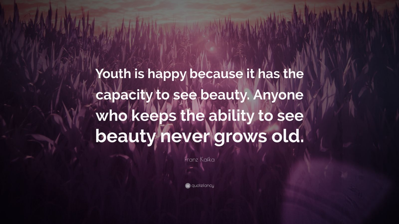 """Franz Kafka Quote: """"Youth is happy because it has the capacity to see beauty. Anyone who keeps the ability to see beauty never grows old."""""""
