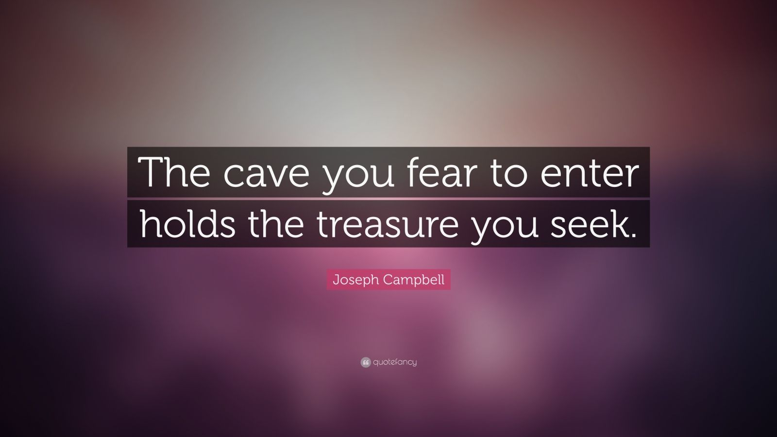 "Joseph Campbell Quote: ""The cave you fear to enter holds the treasure you seek."""