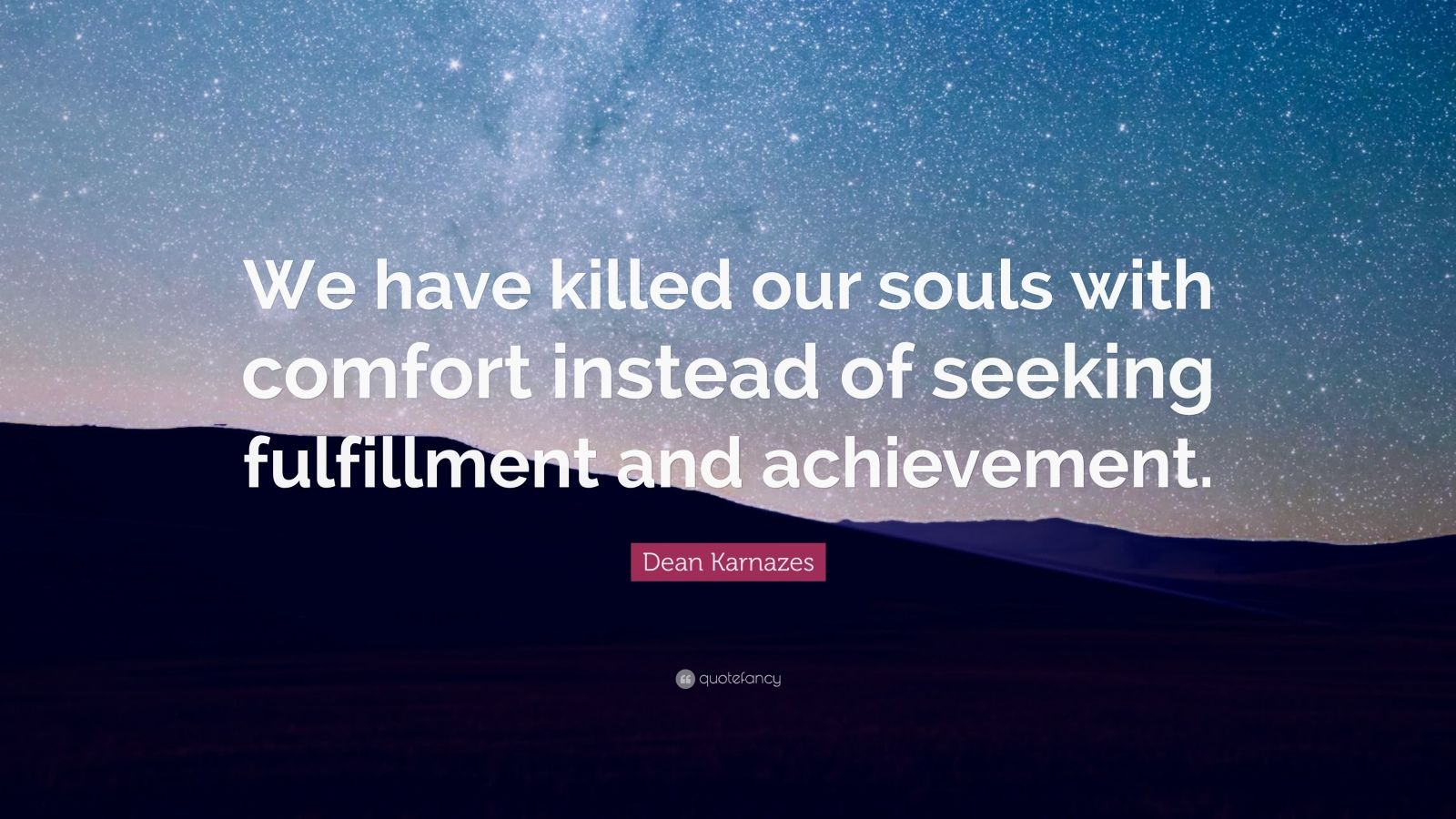 "Dean Karnazes Quote: ""We have killed our souls with comfort instead of seeking fulfillment and achievement."""