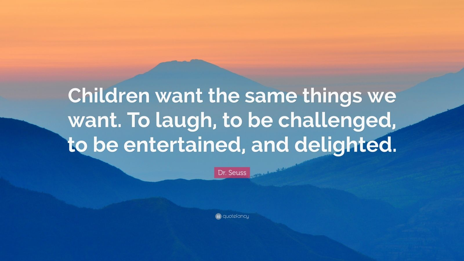 "Dr. Seuss Quote: ""Children want the same things we want. To laugh, to be challenged, to be entertained, and delighted."""