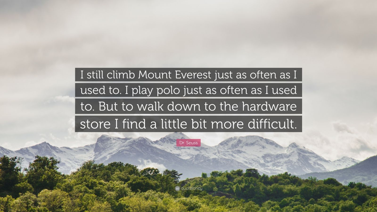 "Dr. Seuss Quote: ""I still climb Mount Everest just as often as I used to. I play polo just as often as I used to. But to walk down to the hardware store I find a little bit more difficult."""