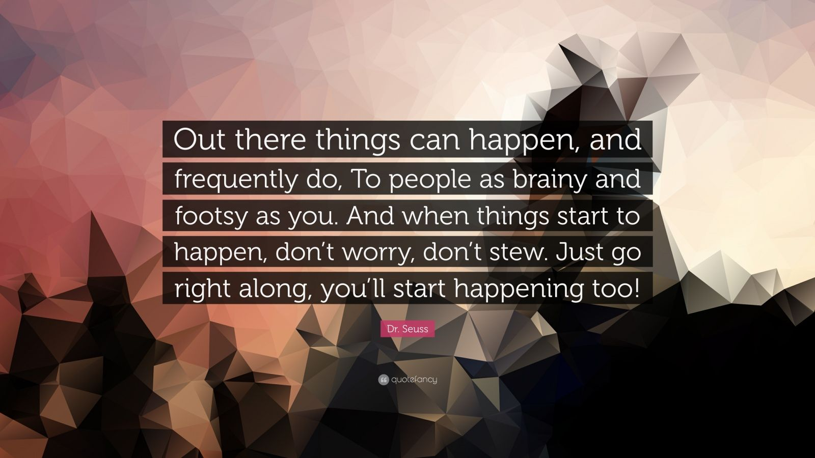 """Dr. Seuss Quote: """"Out there things can happen, and frequently do, To people as brainy and footsy as you. And when things start to happen, don't worry, don't stew. Just go right along, you'll start happening too!"""""""