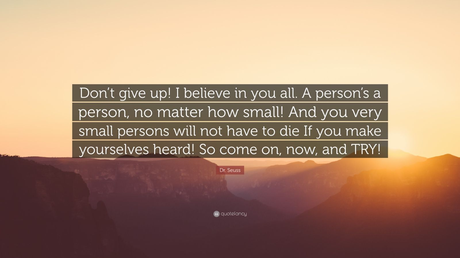 """Dr. Seuss Quote: """"Don't give up! I believe in you all. A person's a person, no matter how small! And you very small persons will not have to die If you make yourselves heard! So come on, now, and TRY!"""""""