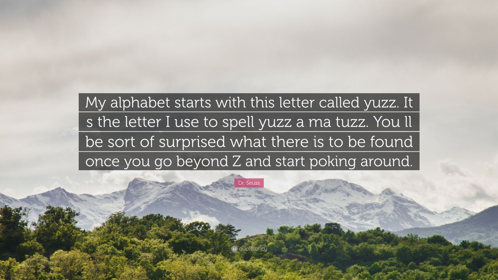 """Dr. Seuss Quote: """"My alphabet starts with this letter called yuzz. It s the letter I use to spell yuzz a ma tuzz. You ll be sort of surprised what there is to be found once you go beyond Z and start poking around."""""""