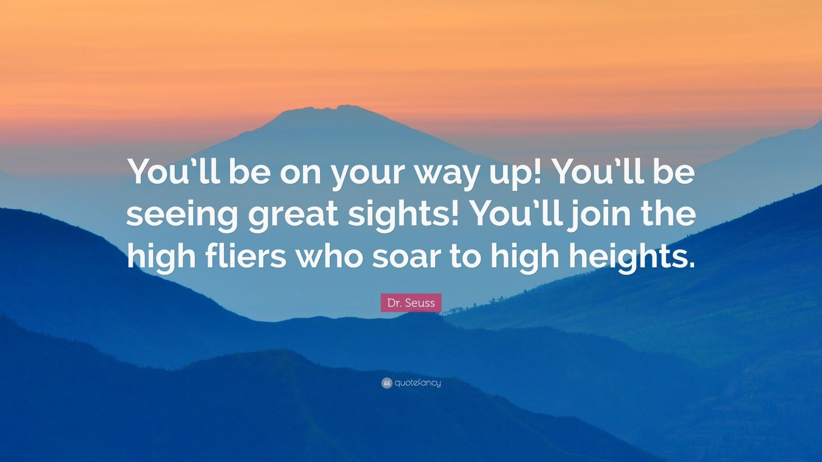 "Dr. Seuss Quote: ""You'll be on your way up! You'll be seeing great sights! You'll join the high fliers who soar to high heights."""