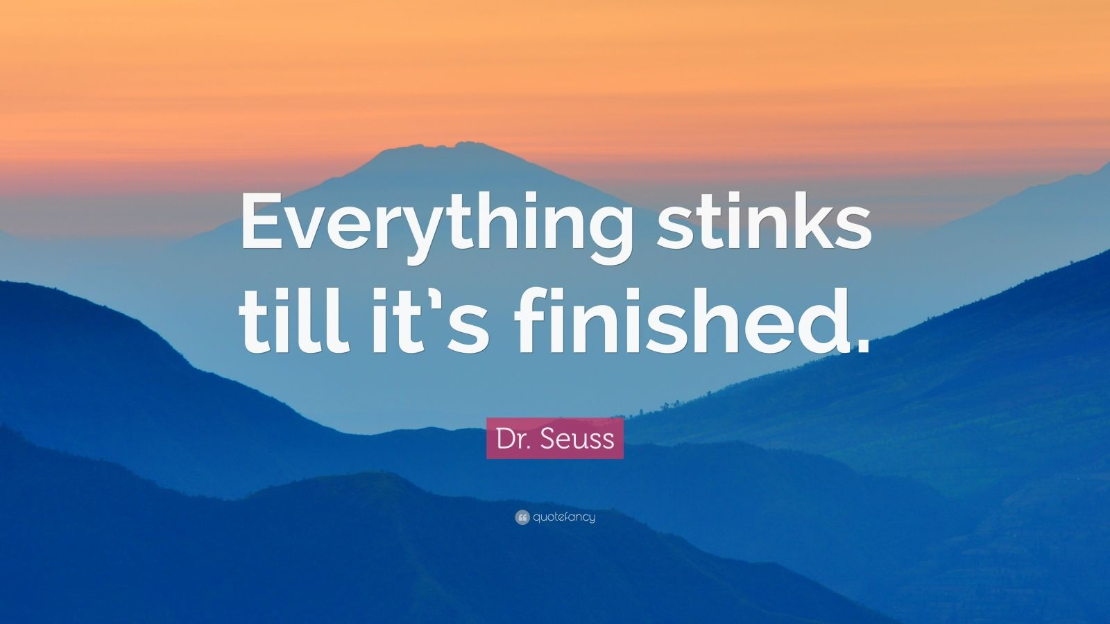 "Dr. Seuss Quote: ""Everything stinks till it's finished."""