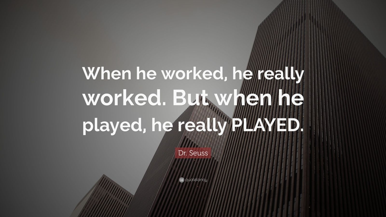 "Dr. Seuss Quote: ""When he worked, he really worked. But when he played, he really PLAYED."""