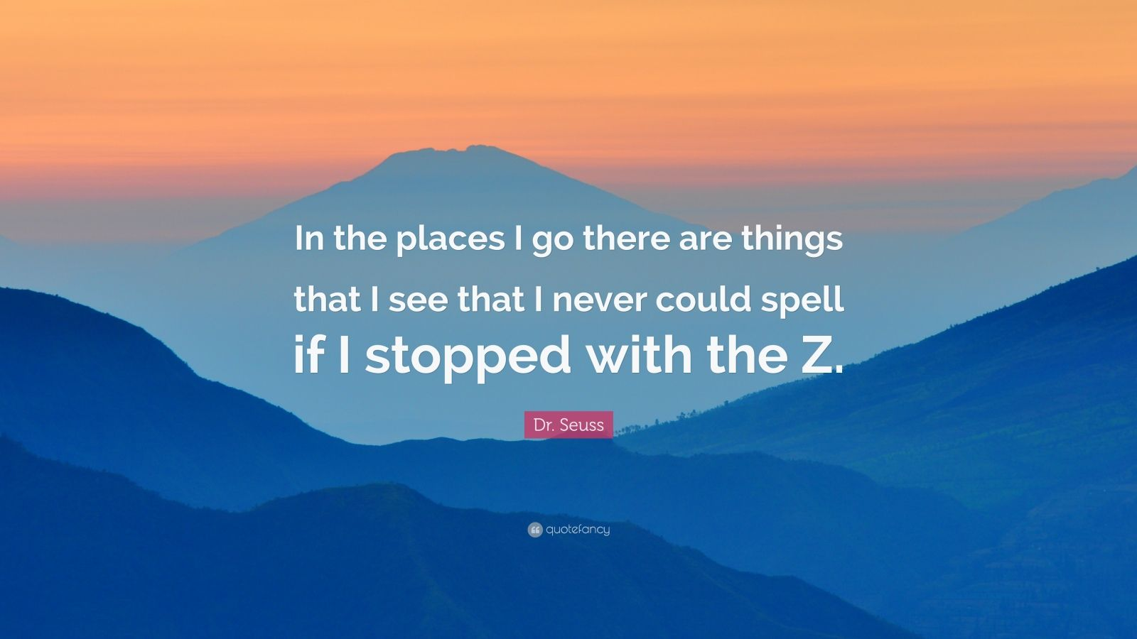 "Dr. Seuss Quote: ""In the places I go there are things that I see that I never could spell if I stopped with the Z."""