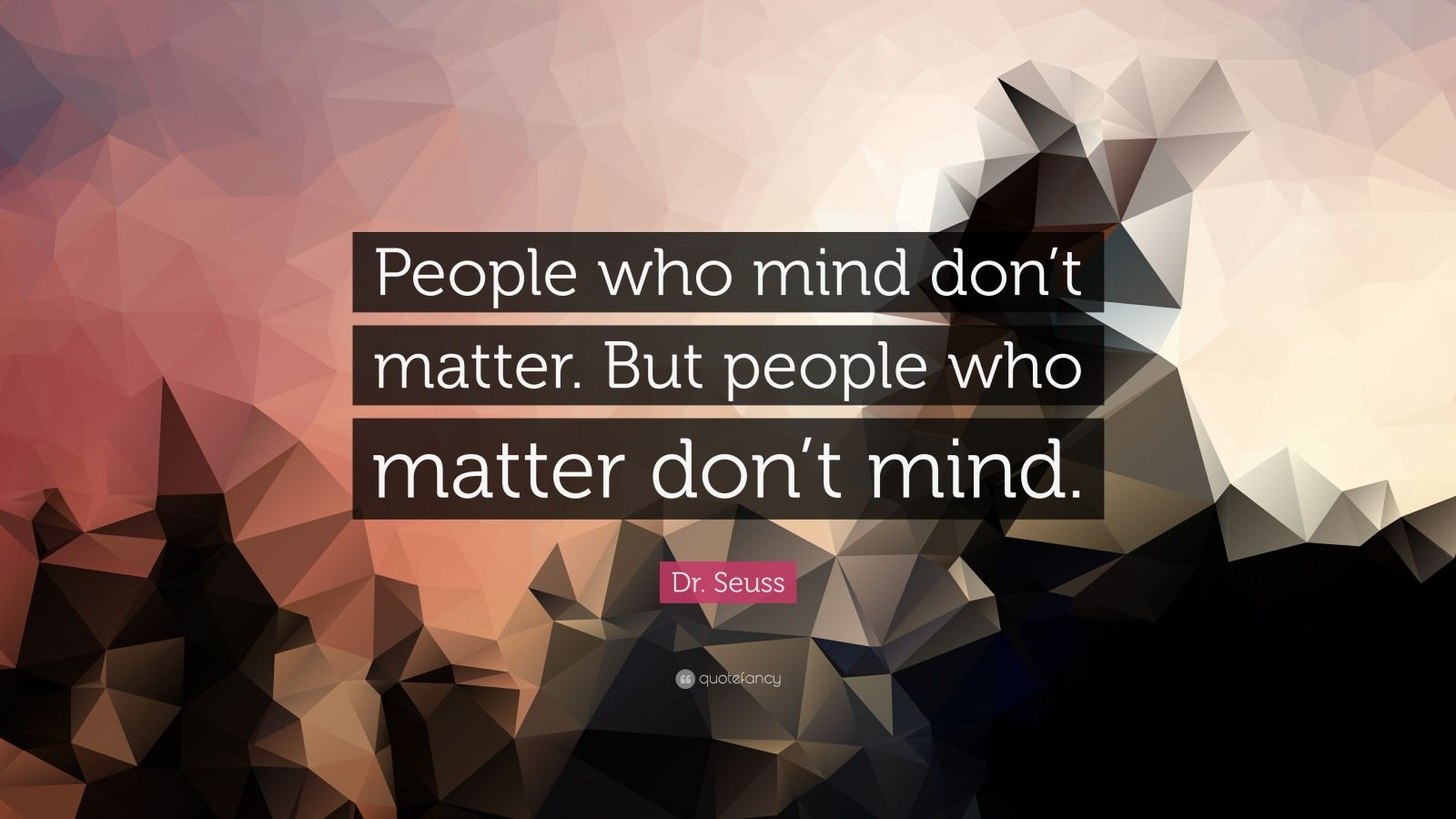 """Dr. Seuss Quote: """"People who mind don't matter. But people who matter don't mind."""""""