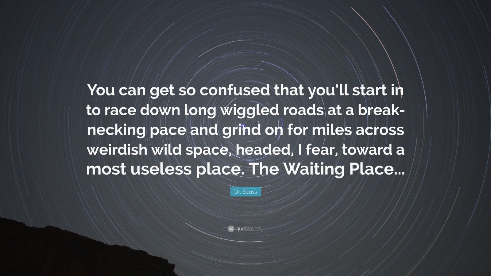 """Dr. Seuss Quote: """"You can get so confused that you'll start in to race down long wiggled roads at a break-necking pace and grind on for miles across weirdish wild space, headed, I fear, toward a most useless place. The Waiting Place..."""""""
