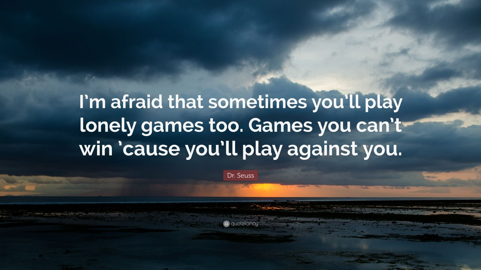 "Dr. Seuss Quote: ""I'm afraid that sometimes you'll play lonely games too. Games you can't win 'cause you'll play against you."""