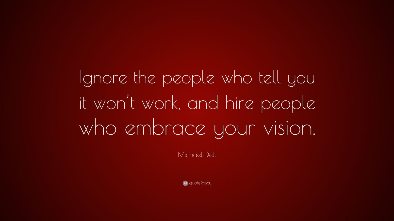 "Michael Dell Quote: ""Ignore the people who tell you it won't work, and hire people who embrace your vision."""