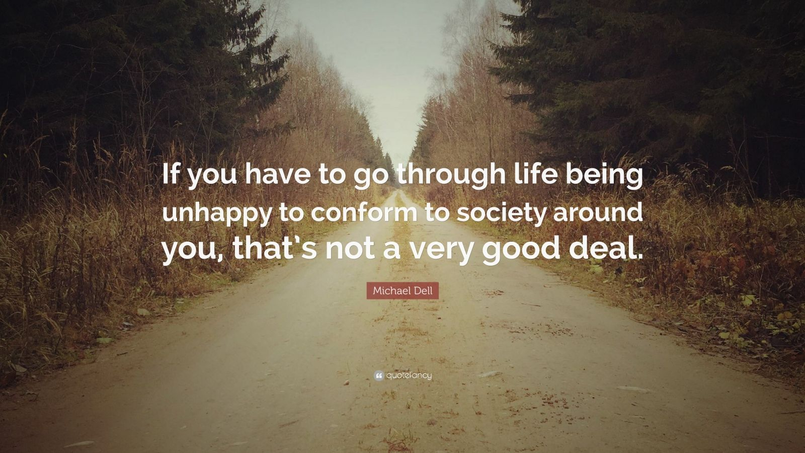 "Michael Dell Quote: ""If you have to go through life being unhappy to conform to society around you, that's not a very good deal."""