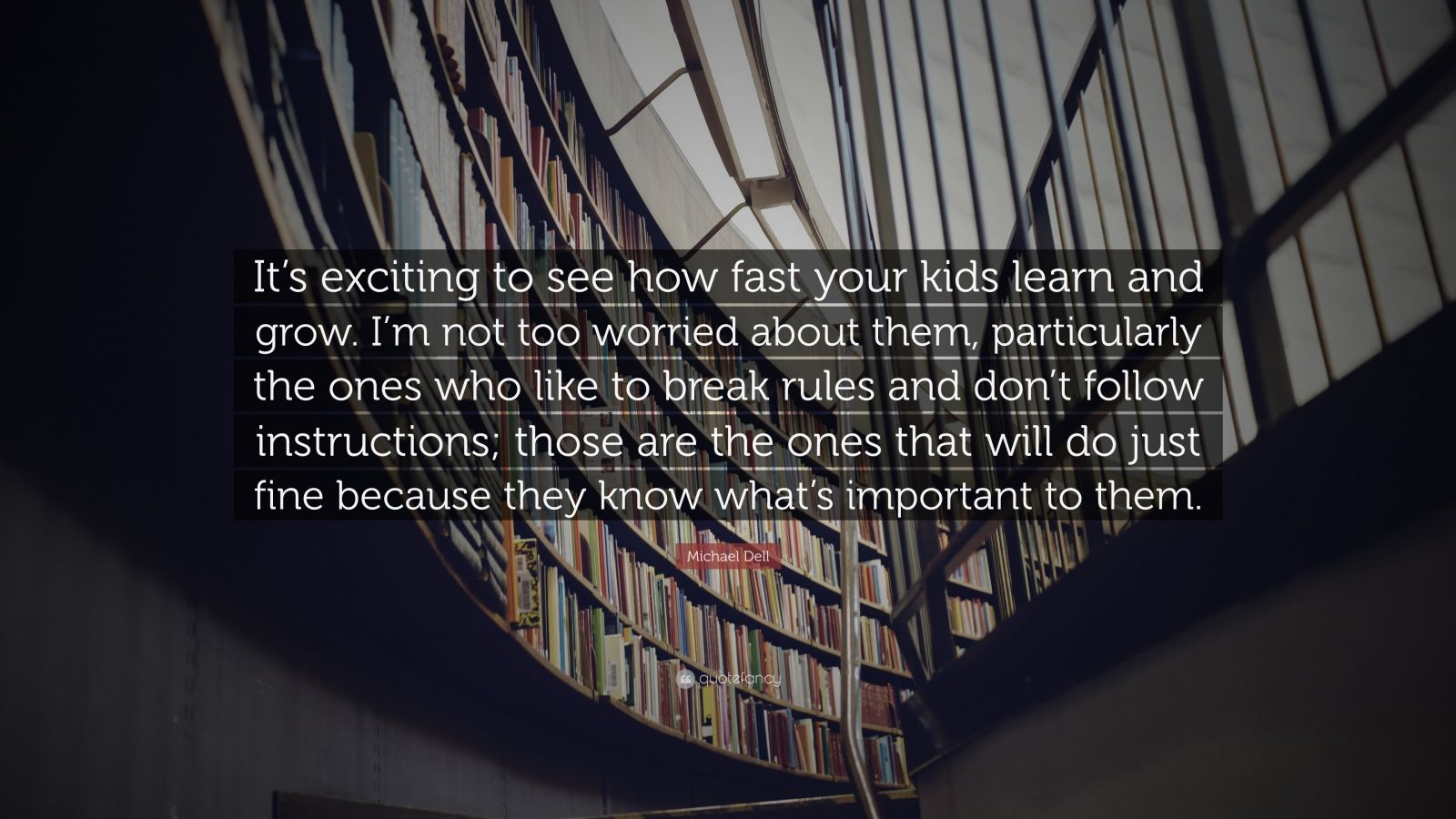 "Michael Dell Quote: ""It's exciting to see how fast your kids learn and grow. I'm not too worried about them, particularly the ones who like to break rules and don't follow instructions; those are the ones that will do just fine because they know what's important to them."""