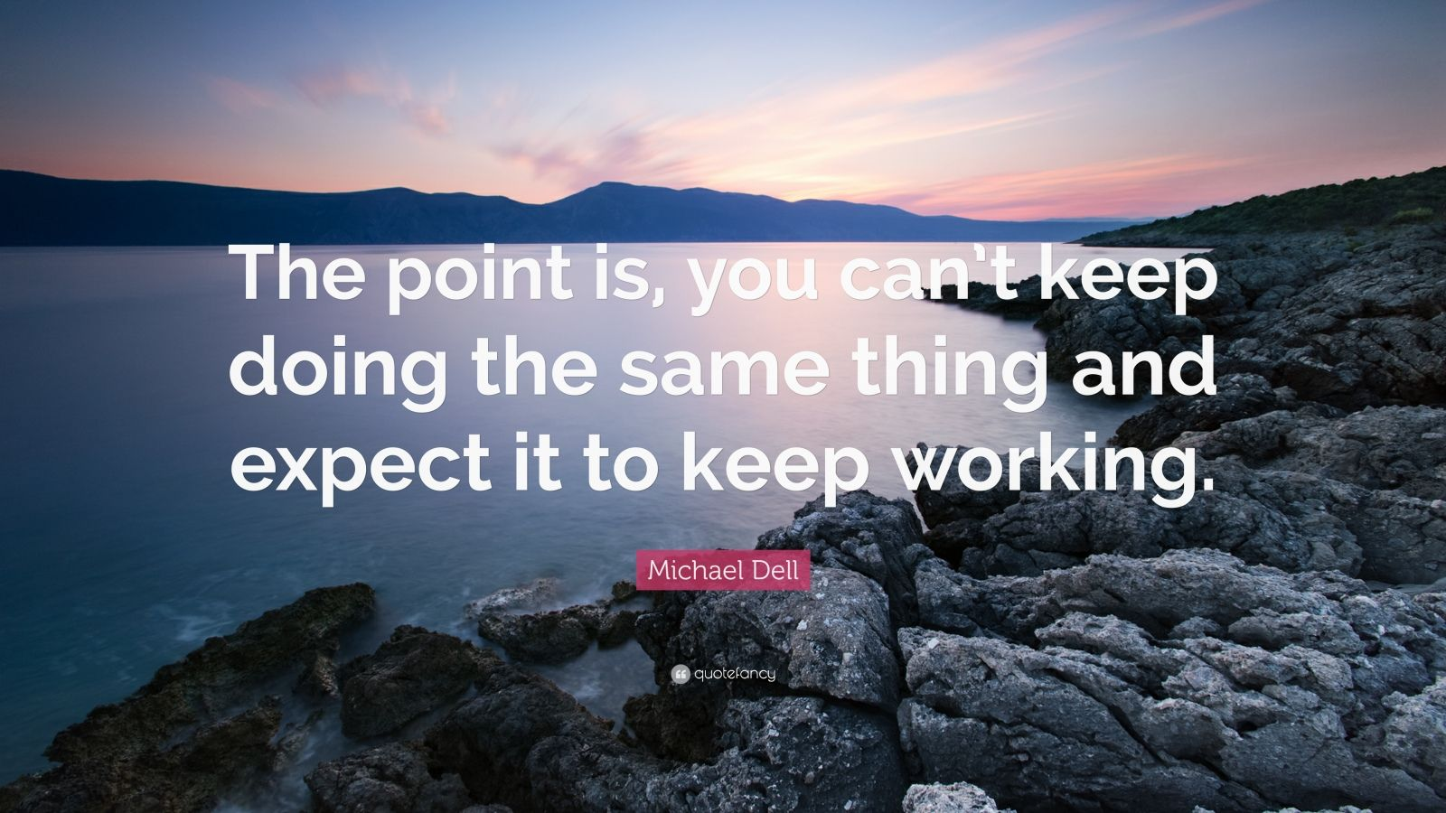"""Michael Dell Quote: """"The point is, you can't keep doing the same thing and expect it to keep working."""""""