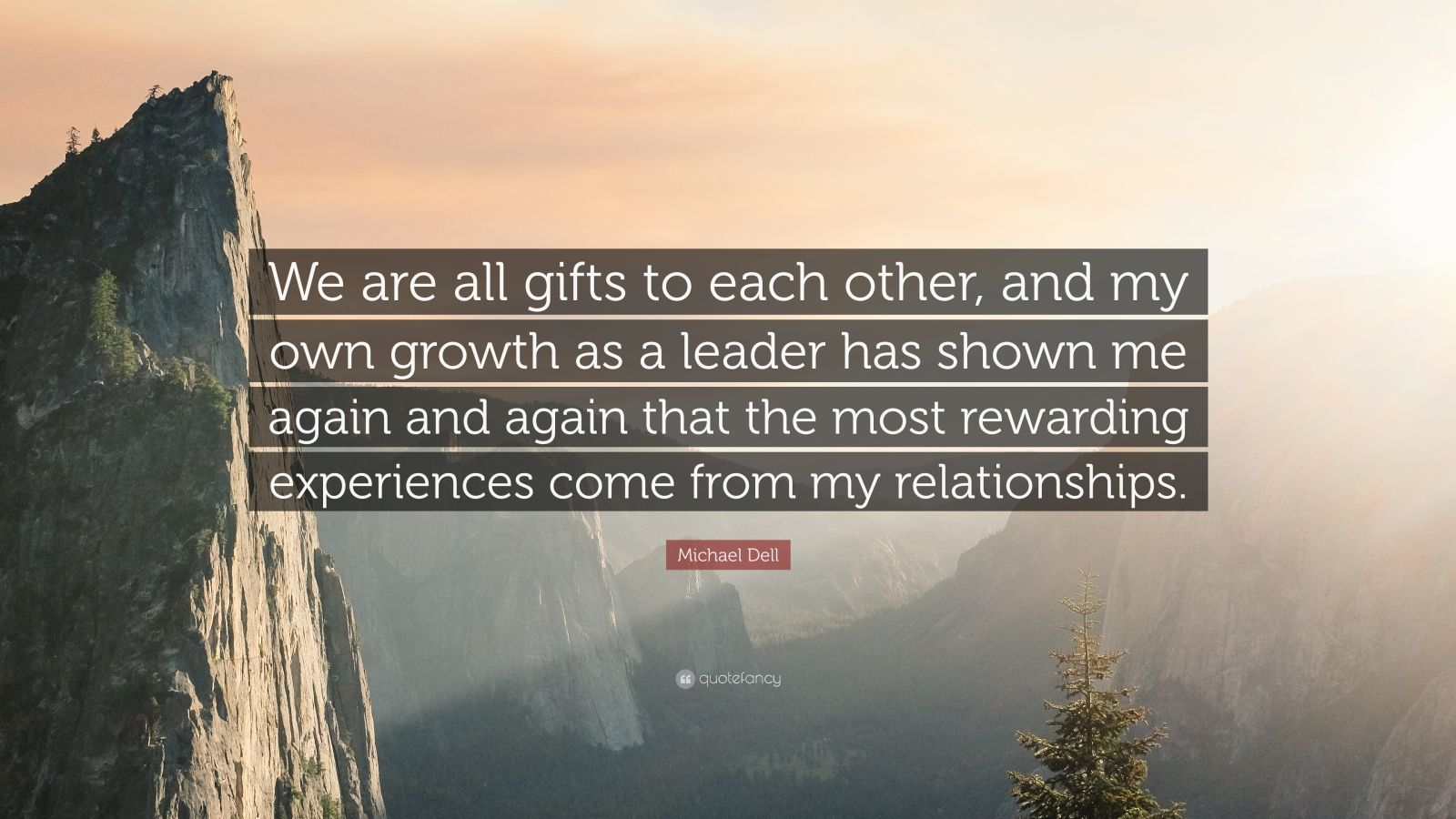"""Michael Dell Quote: """"We are all gifts to each other, and my own growth as a leader has shown me again and again that the most rewarding experiences come from my relationships."""""""
