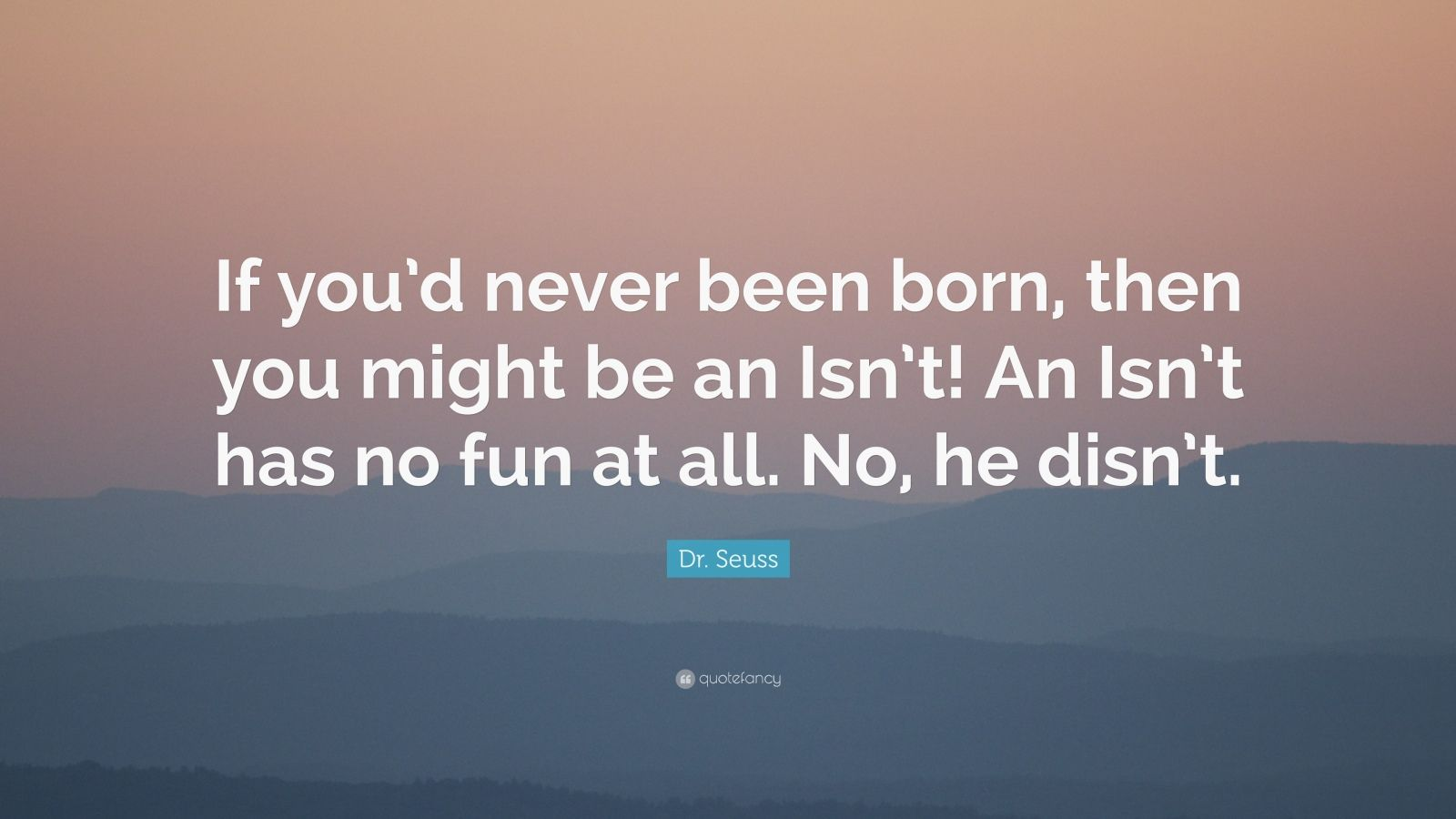 """Dr. Seuss Quote: """"If you'd never been born, then you might be an Isn't! An Isn't has no fun at all. No, he disn't."""""""