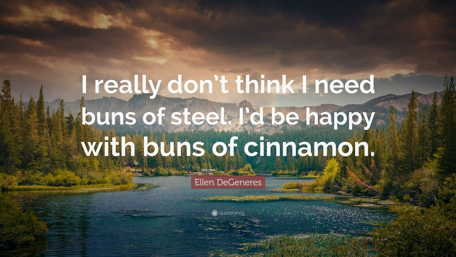 """Ellen DeGeneres Quote: """"I really don't think I need buns of steel. I'd be happy with buns of cinnamon."""""""