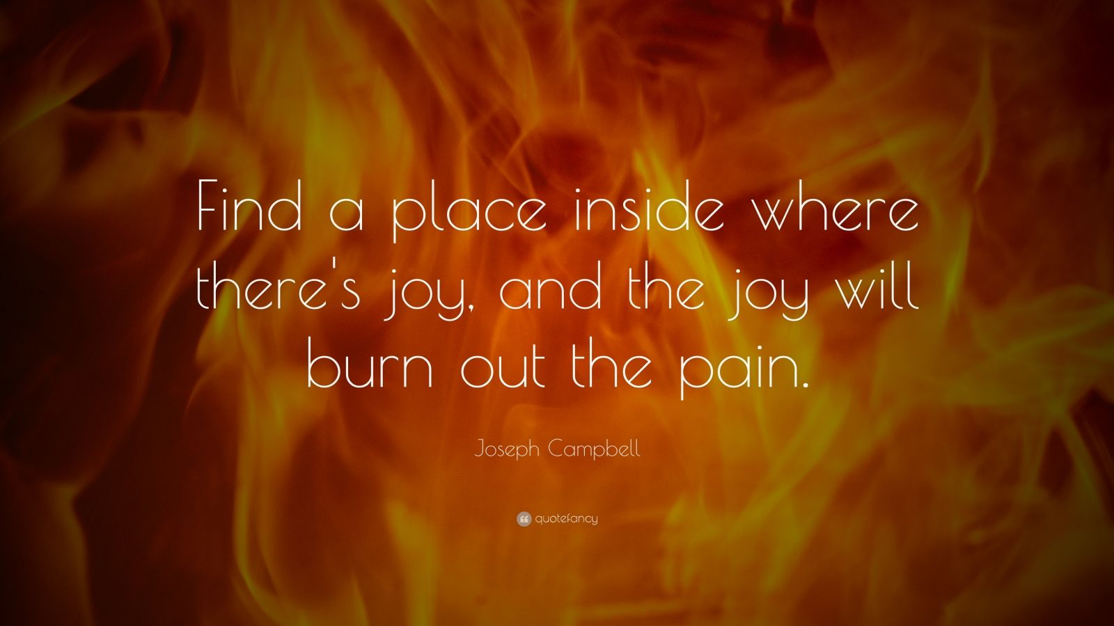 """Joseph Campbell Quote: """"Find a place inside where there's joy, and the joy will burn out the pain."""""""