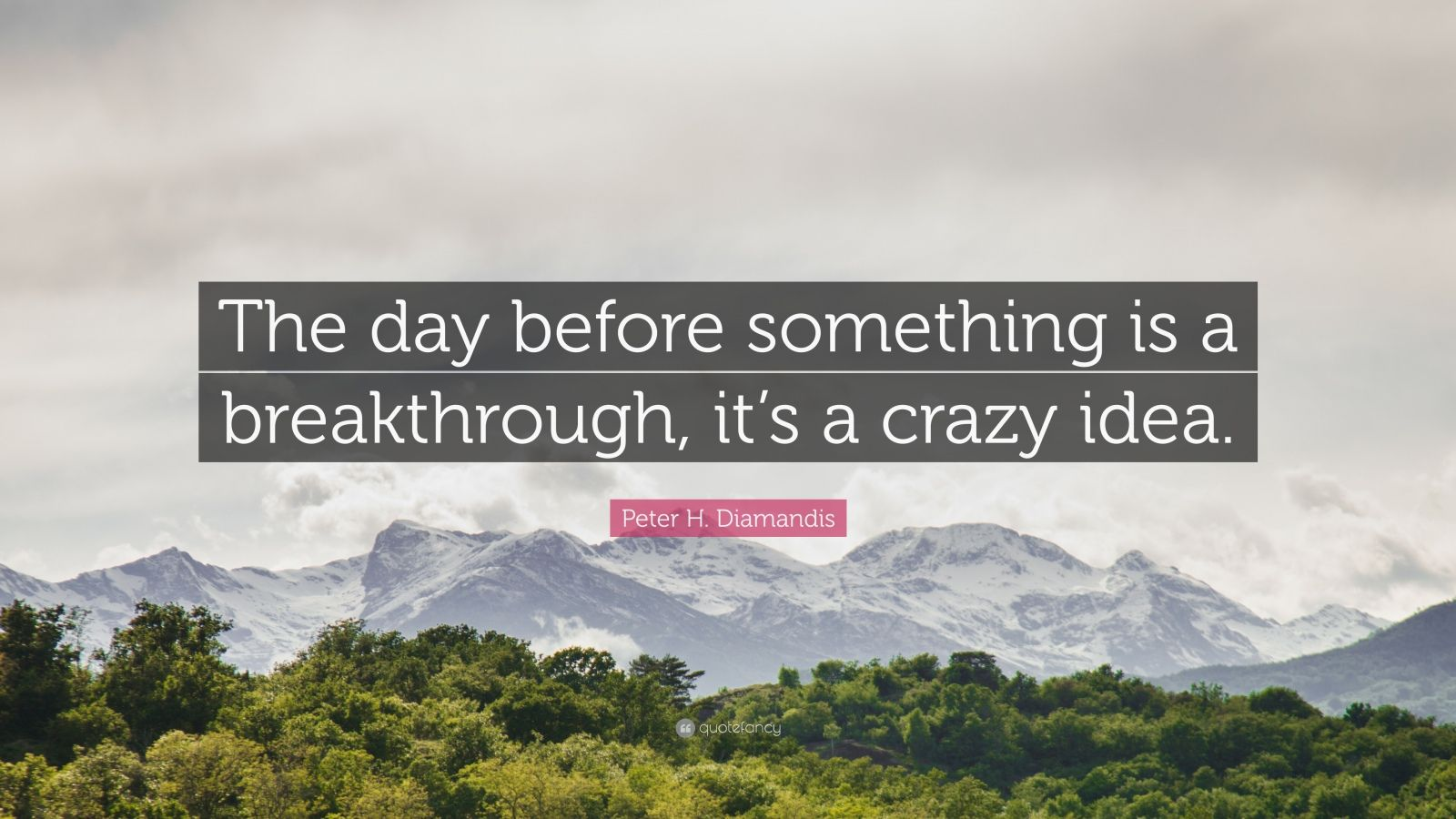 """Peter H. Diamandis Quote: """"The day before something is a breakthrough, it's a crazy idea."""""""