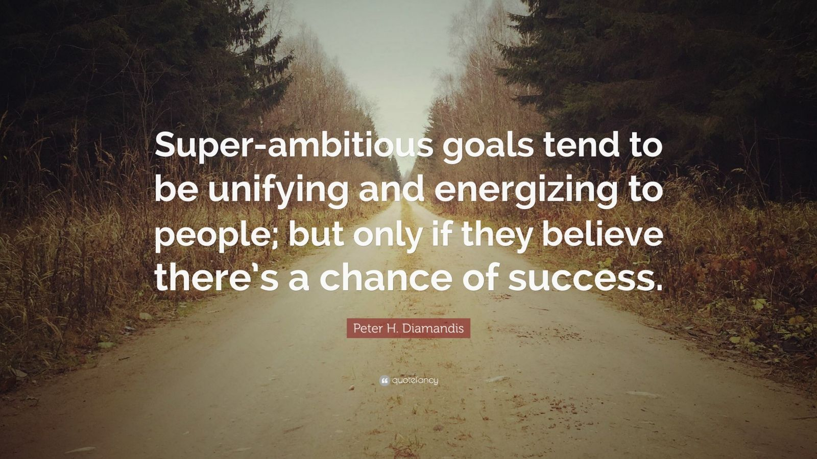 "Peter H. Diamandis Quote: ""Super-ambitious goals tend to be unifying and energizing to people; but only if they believe there's a chance of success."""