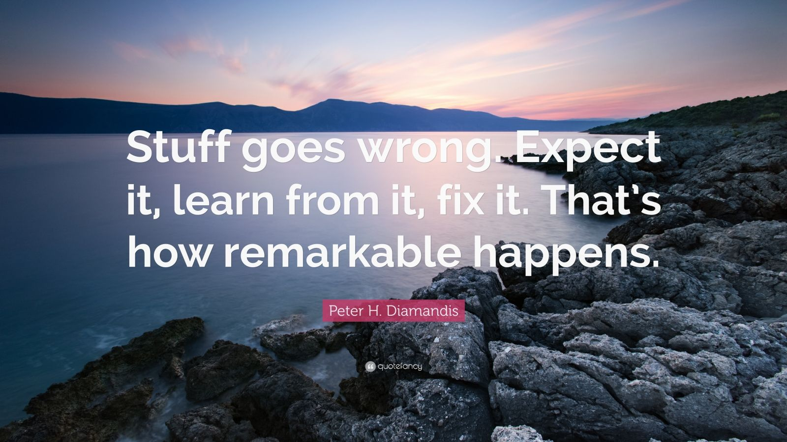 "Peter H. Diamandis Quote: ""Stuff goes wrong. Expect it, learn from it, fix it. That's how remarkable happens."""